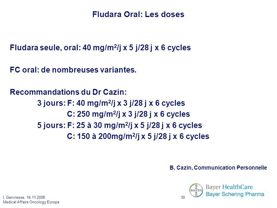I. Genvresse, 14.11.2008 Medical Affairs Oncology Europe 30 Fludara Oral: Les doses Fludara seule, oral: 40 mg/m 2 /j x 5 j/28 j x 6 cycles FC oral: d