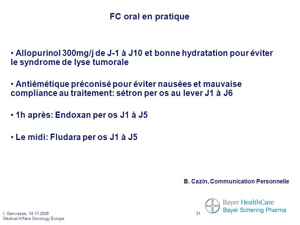 I. Genvresse, 14.11.2008 Medical Affairs Oncology Europe 31 FC oral en pratique Allopurinol 300mg/j de J-1 à J10 et bonne hydratation pour éviter le s