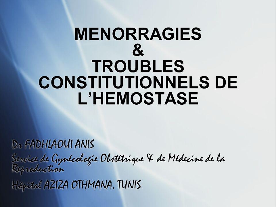 MENORRAGIES & TROUBLES CONSTITUTIONNELS DE LHEMOSTASE Dr FADHLAOUI ANIS Service de Gynécologie Obstétrique & de Médecine de la Reproduction Hôpital AZ