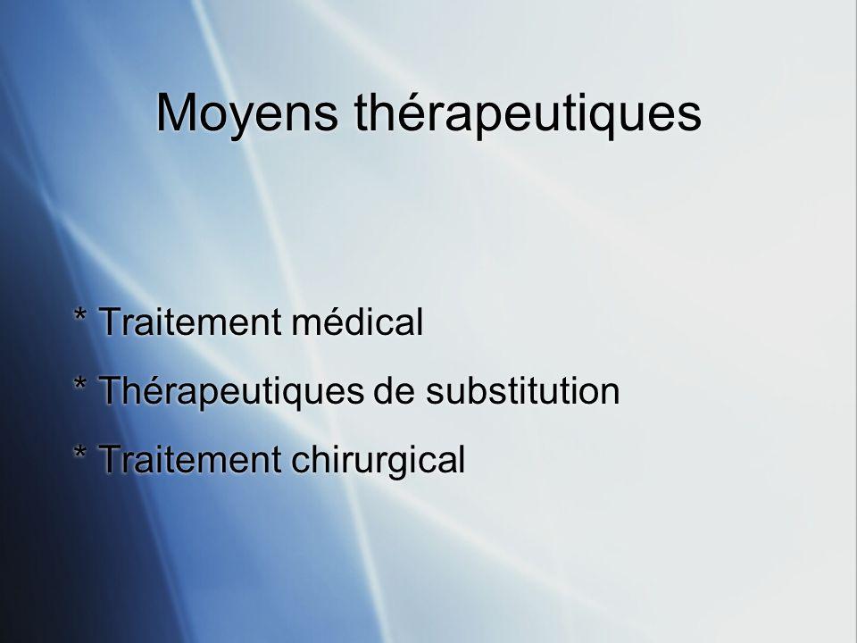 Moyens thérapeutiques * Traitement médical * Thérapeutiques de substitution * Traitement chirurgical * Traitement médical * Thérapeutiques de substitu