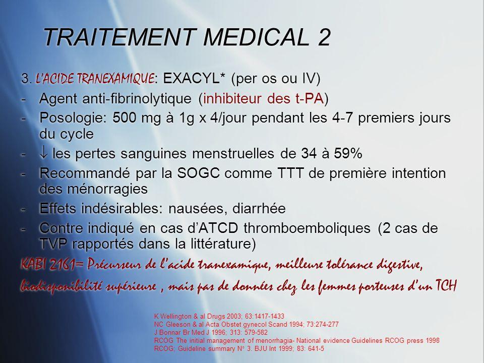 TRAITEMENT MEDICAL 2 3. LACIDE TRANEXAMIQUE : EXACYL* (per os ou IV) -Agent anti-fibrinolytique (inhibiteur des t-PA) -Posologie: 500 mg à 1g x 4/jour
