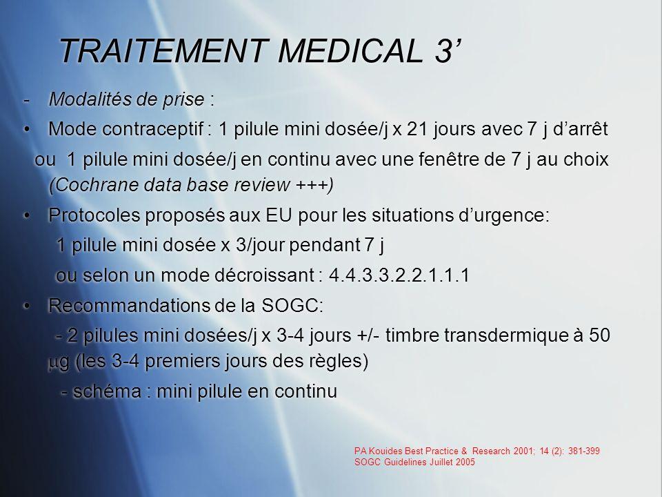 TRAITEMENT MEDICAL 3 -Modalités de prise : Mode contraceptif : 1 pilule mini dosée/j x 21 jours avec 7 j darrêt ou 1 pilule mini dosée/j en continu av