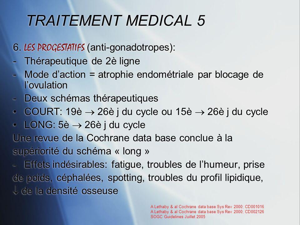 TRAITEMENT MEDICAL 5 6. LES PROGESTATIFS (anti-gonadotropes): -Thérapeutique de 2è ligne -Mode daction = atrophie endométriale par blocage de lovulati
