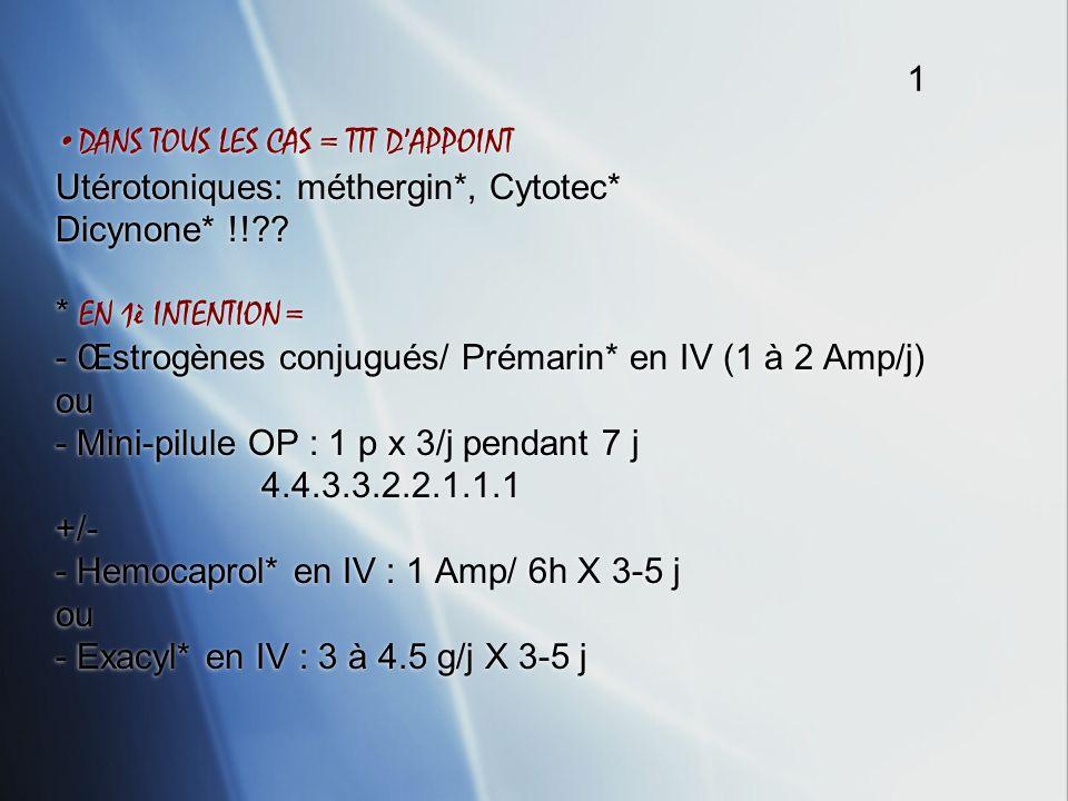 DANS TOUS LES CAS = TTT DAPPOINT Utérotoniques: méthergin*, Cytotec* Dicynone* !!?? * EN 1è INTENTION = - Œstrogènes conjugués/ Prémarin* en IV (1 à 2