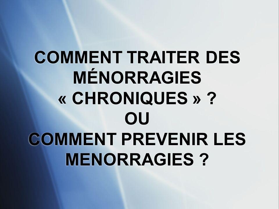COMMENT TRAITER DES MÉNORRAGIES « CHRONIQUES » ? OU COMMENT PREVENIR LES MENORRAGIES ?