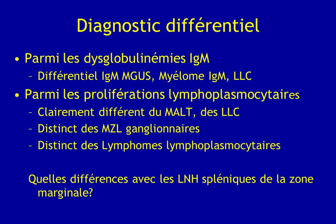 Diagnostic différentiel Parmi les dysglobulinémies IgM –Différentiel IgM MGUS, Myélome IgM, LLC Parmi les proliférations lymphoplasmocytair es –Claire