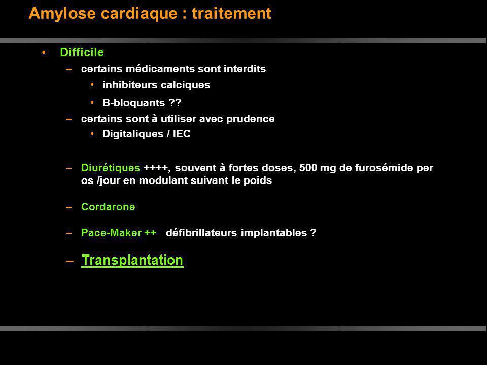 Amylose cardiaque : traitement Difficile –certains médicaments sont interdits inhibiteurs calciques B-bloquants ?? –certains sont à utiliser avec prud