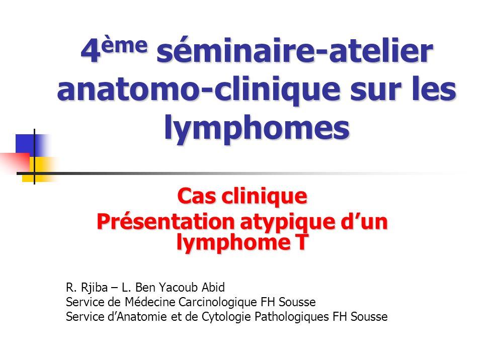 4 ème séminaire-atelier anatomo-clinique sur les lymphomes Cas clinique Présentation atypique dun lymphome T R. Rjiba – L. Ben Yacoub Abid Service de