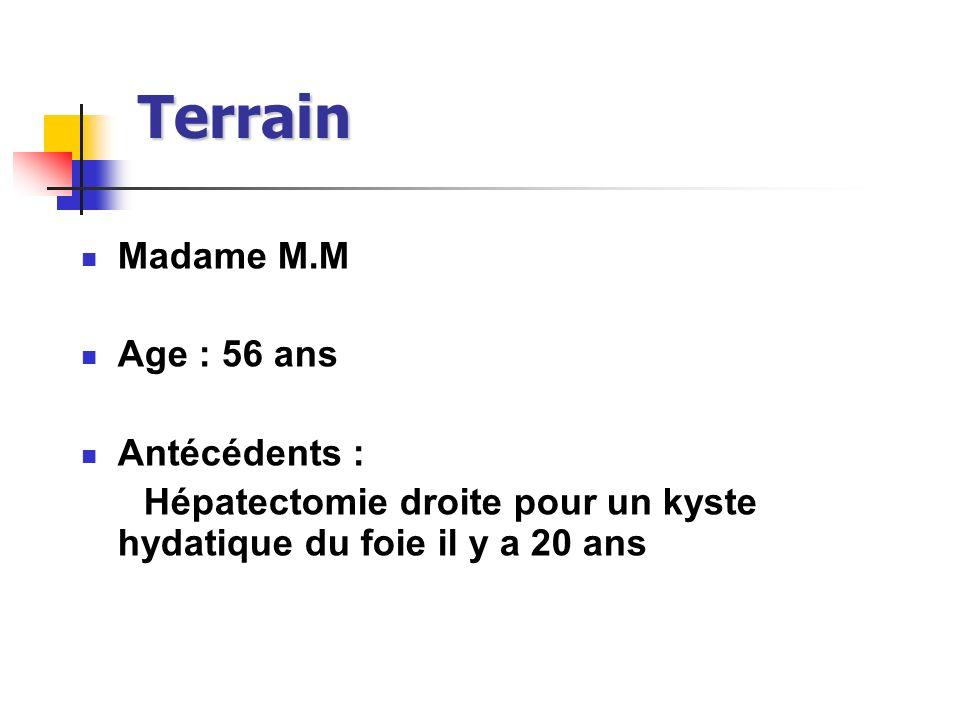 Terrain Madame M.M Age : 56 ans Antécédents : Hépatectomie droite pour un kyste hydatique du foie il y a 20 ans