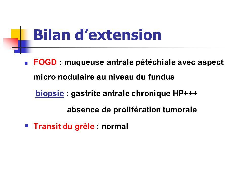 Bilan dextension FOGD : muqueuse antrale pétéchiale avec aspect micro nodulaire au niveau du fundus biopsie : gastrite antrale chronique HP+++ absence