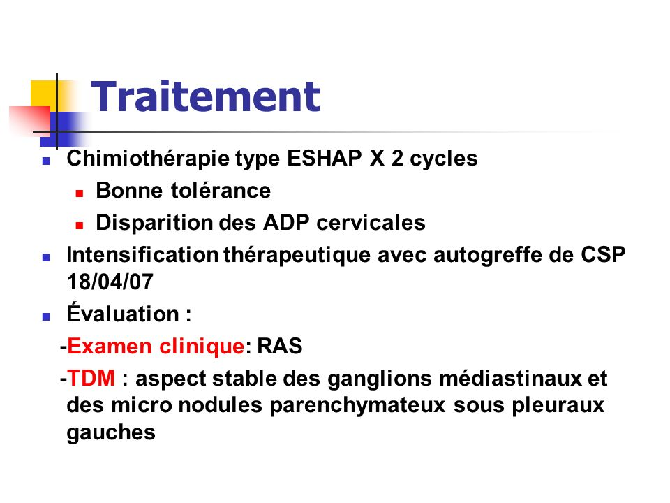 Traitement Chimiothérapie type ESHAP X 2 cycles Bonne tolérance Disparition des ADP cervicales Intensification thérapeutique avec autogreffe de CSP 18