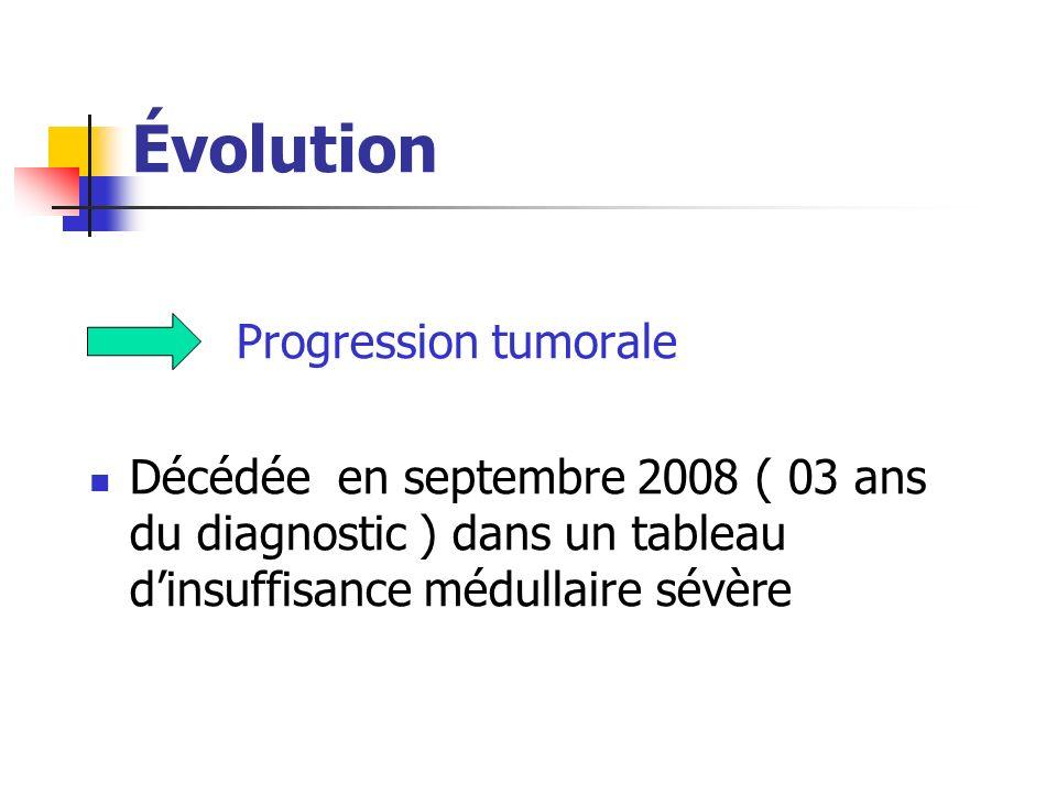 Évolution Progression tumorale Décédée en septembre 2008 ( 03 ans du diagnostic ) dans un tableau dinsuffisance médullaire sévère