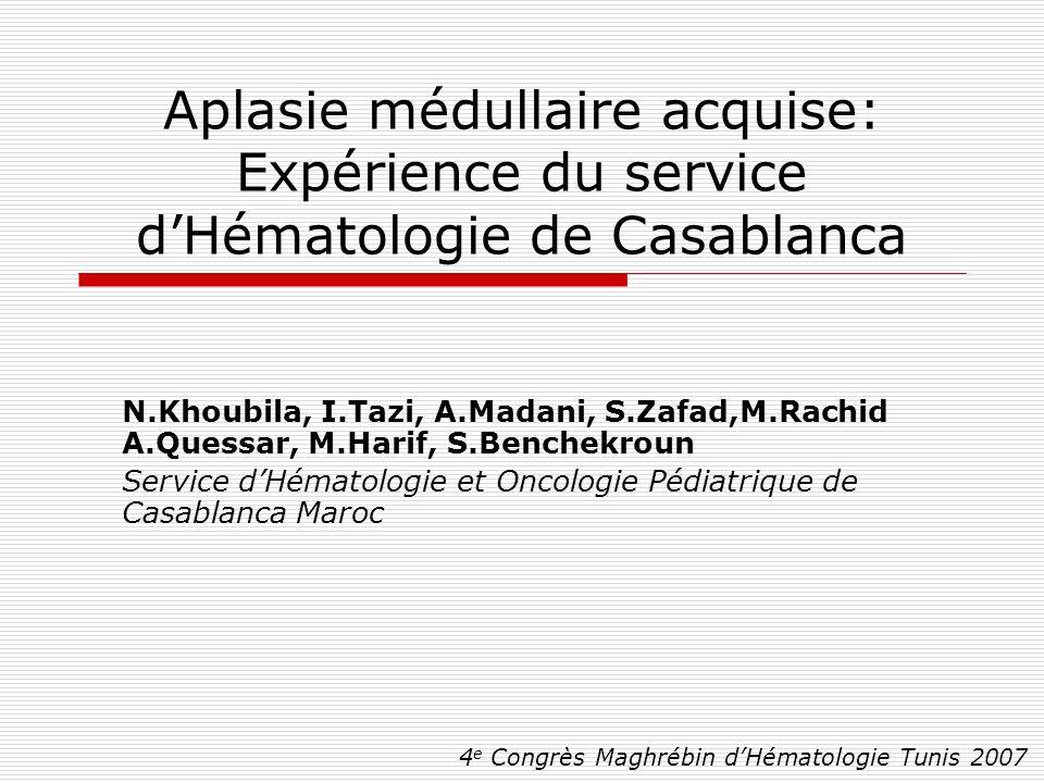 Aplasie médullaire acquise: Expérience du service dHématologie de Casablanca N.Khoubila, I.Tazi, A.Madani, S.Zafad,M.Rachid A.Quessar, M.Harif, S.Benc