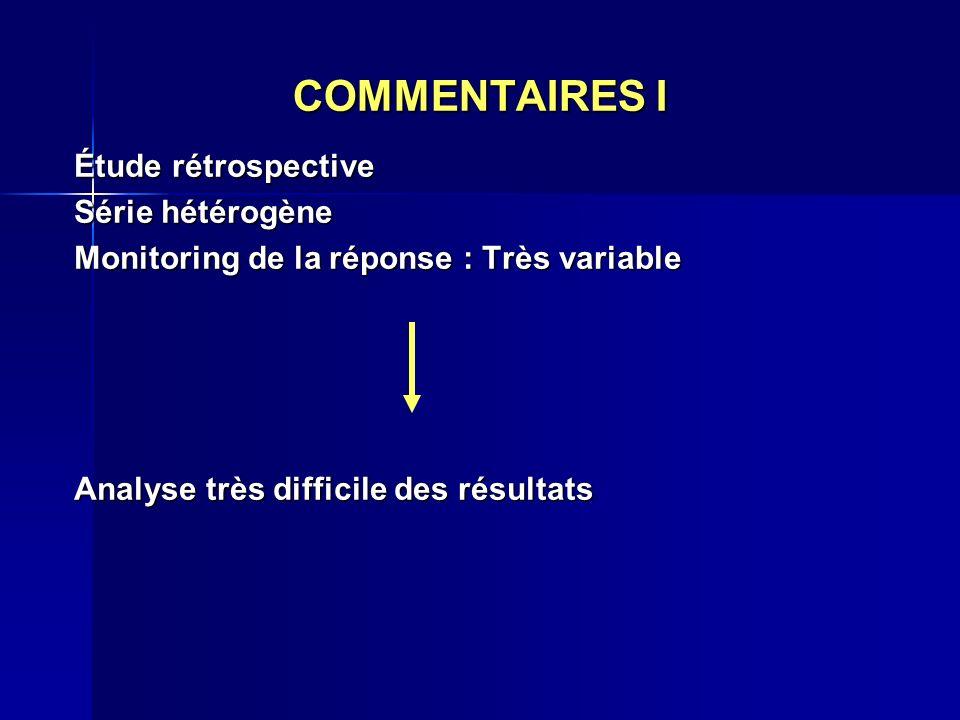 COMMENTAIRES I Étude rétrospective Série hétérogène Monitoring de la réponse : Très variable Analyse très difficile des résultats