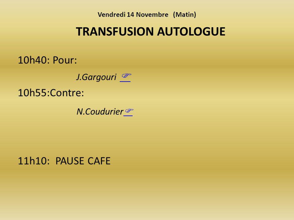 10h40: Pour: J.Gargouri 10h55:Contre: N.Coudurier 11h10: PAUSE CAFE TRANSFUSION AUTOLOGUE Vendredi 14 Novembre (Matin)