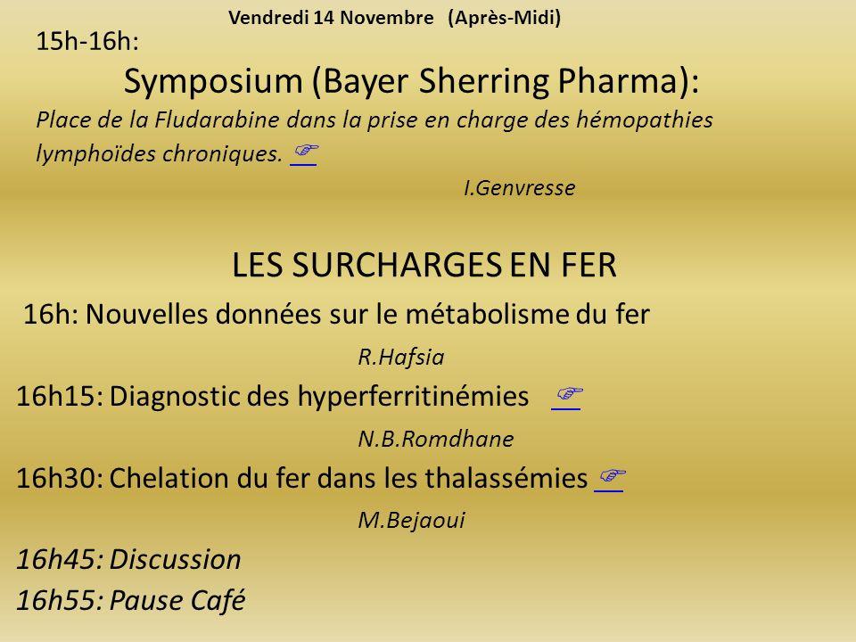 LES SURCHARGES EN FER 16h: Nouvelles données sur le métabolisme du fer R.Hafsia 16h15: Diagnostic des hyperferritinémies N.B.Romdhane 16h30: Chelation du fer dans les thalassémies M.Bejaoui 16h45: Discussion 16h55: Pause Café Vendredi 14 Novembre (Après-Midi) 15h-16h: Symposium (Bayer Sherring Pharma): Place de la Fludarabine dans la prise en charge des hémopathies lymphoïdes chroniques.
