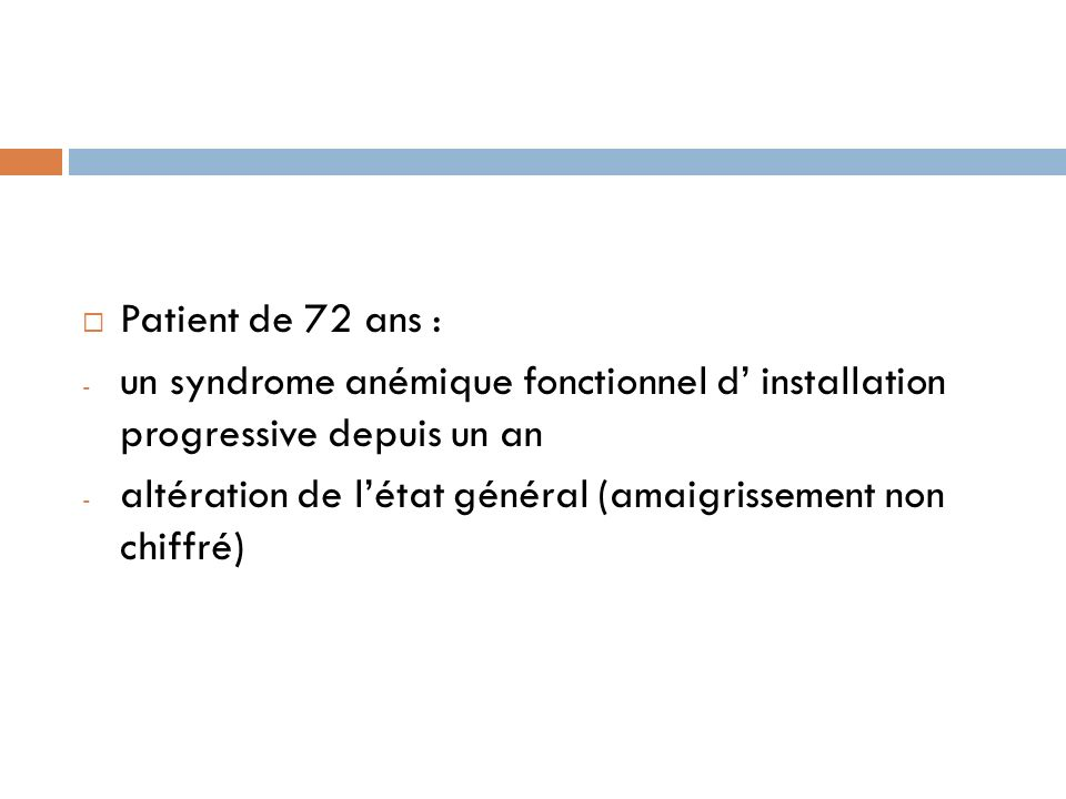 Patient de 72 ans : - un syndrome anémique fonctionnel d installation progressive depuis un an - altération de létat général (amaigrissement non chiff