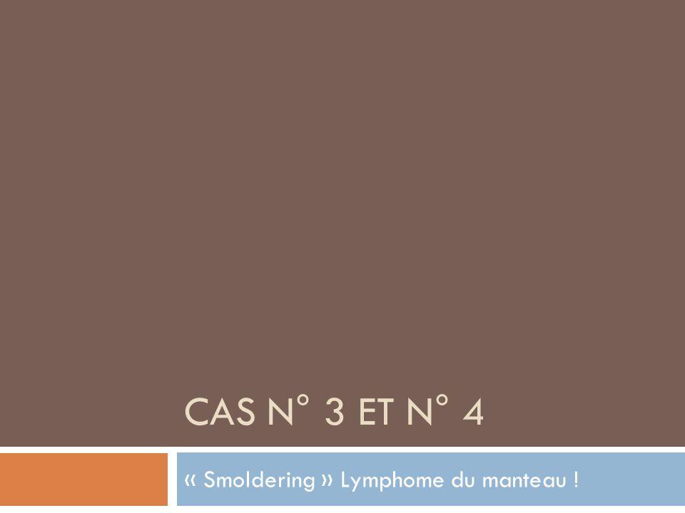 CAS N° 3 ET N° 4 « Smoldering » Lymphome du manteau !