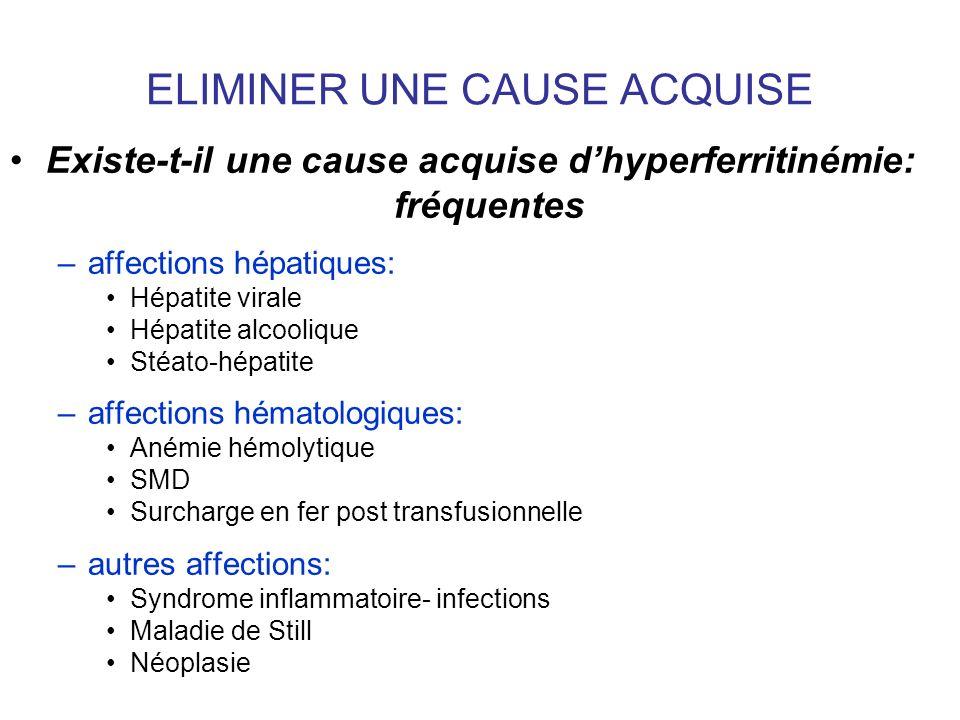 ELIMINER UNE CAUSE ACQUISE Existe-t-il une cause acquise dhyperferritinémie: fréquentes –affections hépatiques: Hépatite virale Hépatite alcoolique St