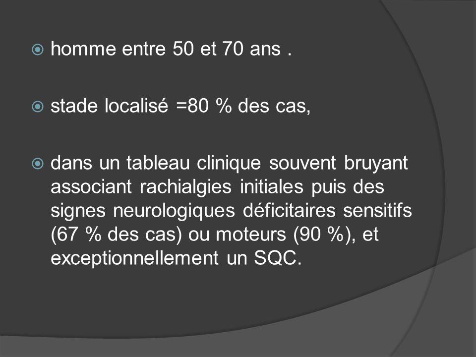 homme entre 50 et 70 ans. stade localisé =80 % des cas, dans un tableau clinique souvent bruyant associant rachialgies initiales puis des signes neuro