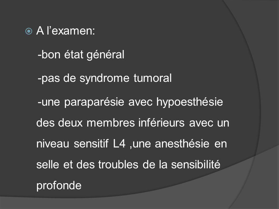 A lexamen: -bon état général -pas de syndrome tumoral -une paraparésie avec hypoesthésie des deux membres inférieurs avec un niveau sensitif L4,une an