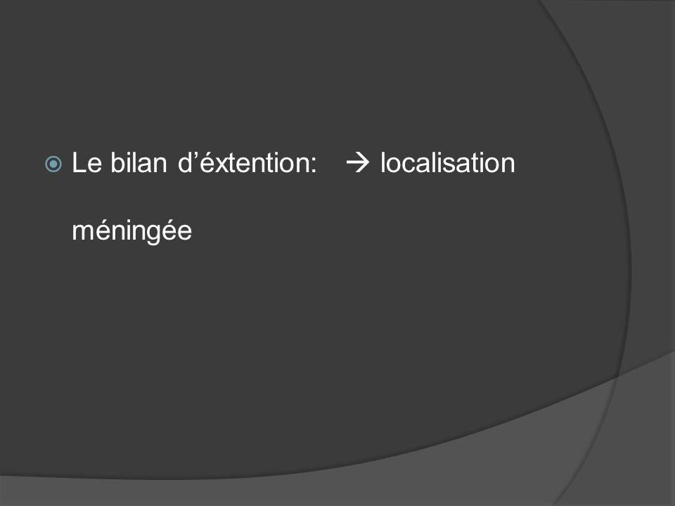 Le bilan déxtention: localisation méningée