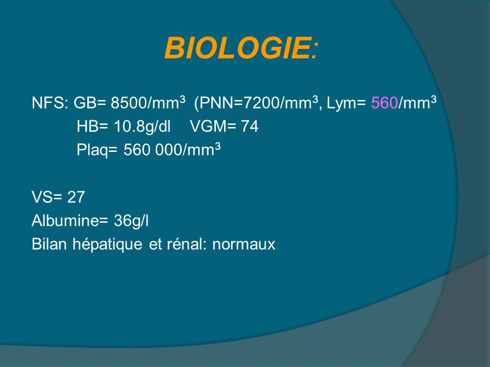 BIOLOGIE: NFS: GB= 8500/mm 3 (PNN=7200/mm 3, Lym= 560/mm 3 HB= 10.8g/dl VGM= 74 Plaq= 560 000/mm 3 VS= 27 Albumine= 36g/l Bilan hépatique et rénal: no