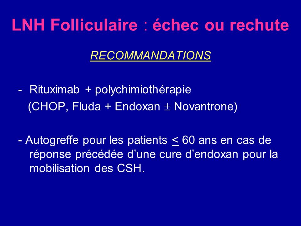 LNH Folliculaire : échec ou rechute RECOMMANDATIONS -Rituximab + polychimiothérapie (CHOP, Fluda + Endoxan Novantrone) - Autogreffe pour les patients