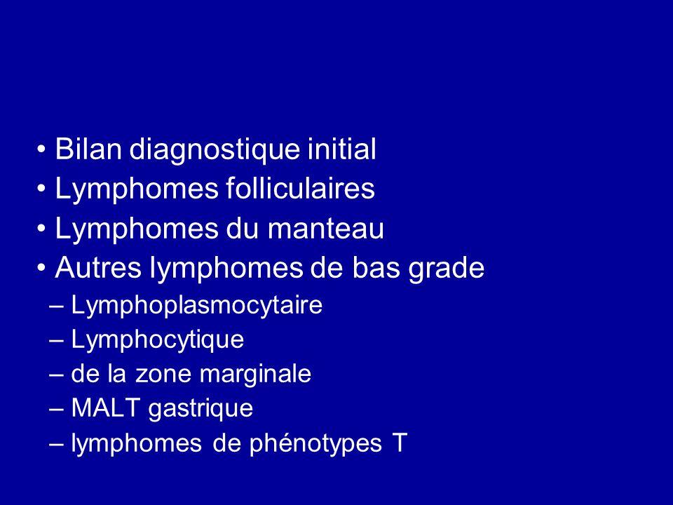 LYMPHOME DE BAS GRADE Bilan diagnostique initial Étude histologique et immunohistochimique avec des marqueurs phénotypiques B(CD20,..)et T.