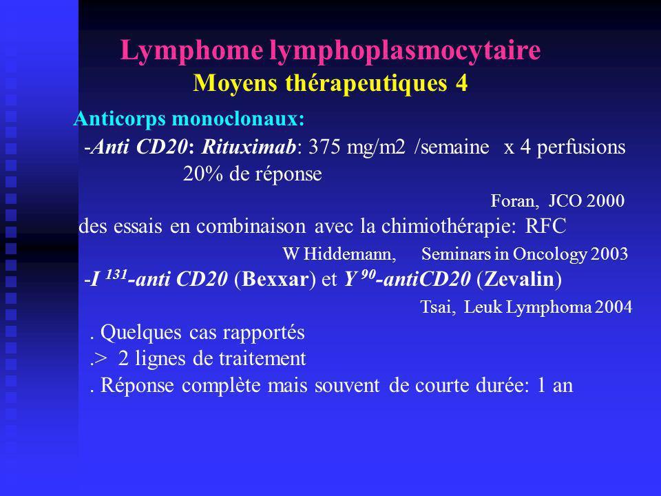 Lymphome lymphoplasmocytaire Moyens thérapeutiques 4 Anticorps monoclonaux: -Anti CD20: Rituximab: 375 mg/m2 /semaine x 4 perfusions 20% de réponse Fo