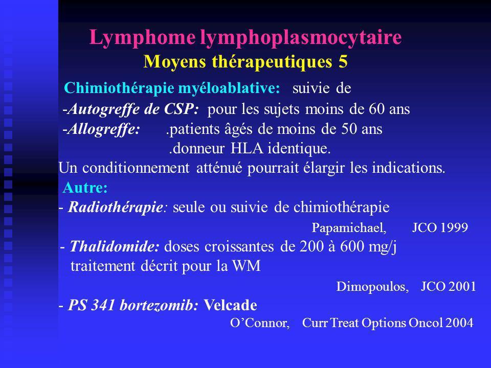 Lymphome lymphoplasmocytaire Moyens thérapeutiques 5 Chimiothérapie myéloablative: suivie de -Autogreffe de CSP: pour les sujets moins de 60 ans -Allo
