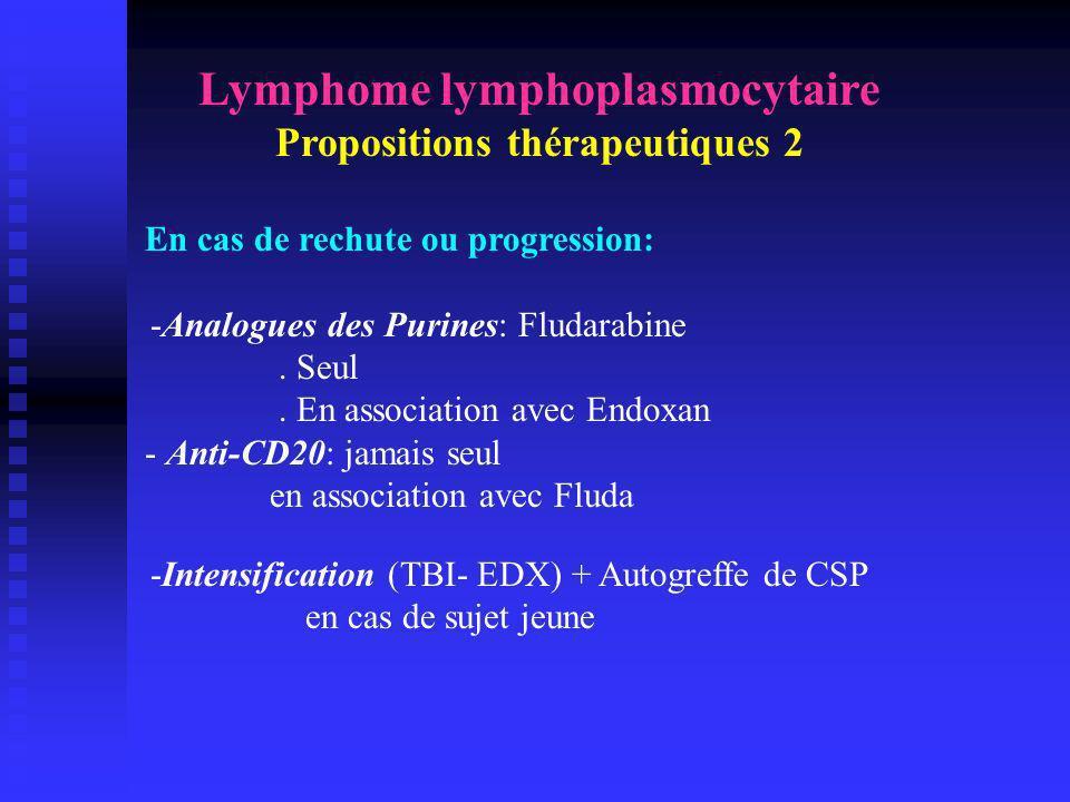 Lymphome lymphoplasmocytaire Propositions thérapeutiques 2 En cas de rechute ou progression: -Analogues des Purines: Fludarabine. Seul. En association