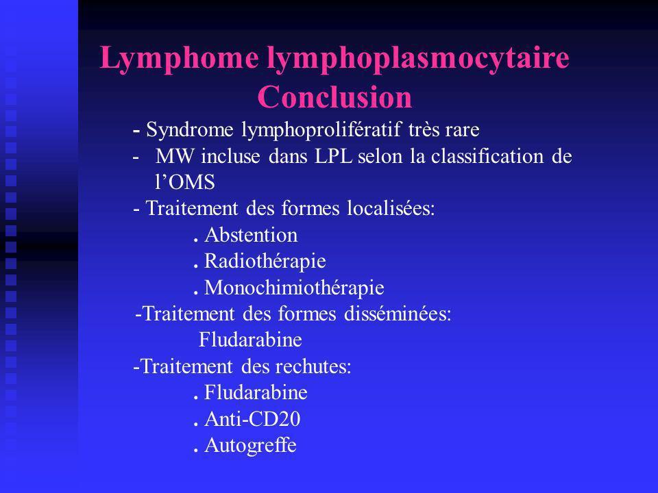 Lymphome lymphoplasmocytaire Conclusion - Syndrome lymphoprolifératif très rare - MW incluse dans LPL selon la classification de lOMS - Traitement des