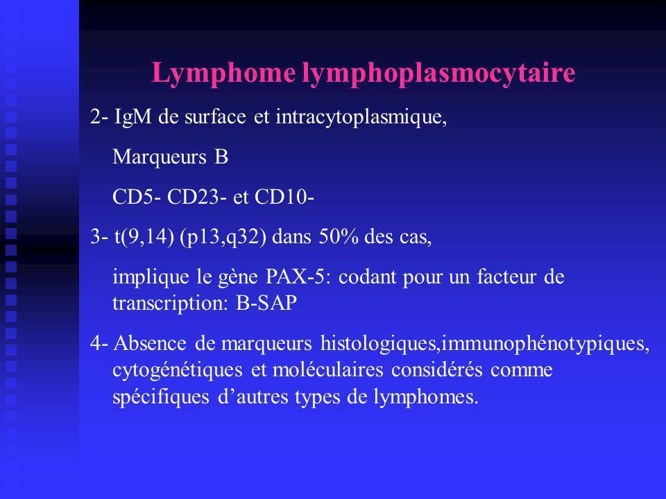 Lymphome lymphoplasmocytaire 2- IgM de surface et intracytoplasmique, Marqueurs B CD5- CD23- et CD10- 3- t(9,14) (p13,q32) dans 50% des cas, implique