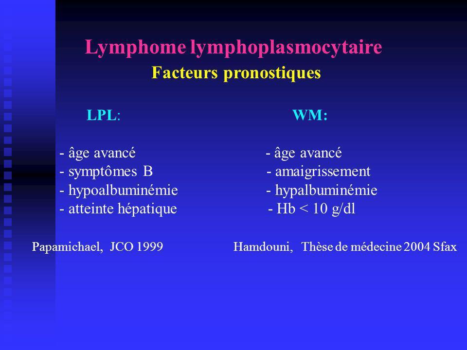 Lymphome lymphoplasmocytaire Facteurs pronostiques LPL: WM: - âge avancé - âge avancé - symptômes B - amaigrissement - hypoalbuminémie - hypalbuminémi