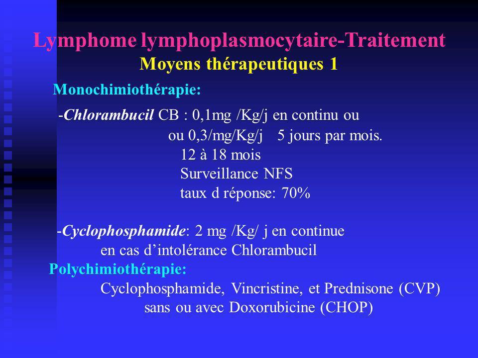 Lymphome lymphoplasmocytaire Moyens thérapeutiques 2 Analogues des Purines: - Fludarabine Phosphate: Fludara 25 mg/m2/j x5 j 6 à 8 cycles 70% de réponse en 1ère ligne, Foran JCO 1999 30 à 40% de réponse en cas de rechute, Hiddemann, Semin Oncol 1993 La Fluda per Os est disponible - 2-Cda: Cladribine: Leustatine 0,1 mg /Kg/j x 7 jours IV continue sur 24h 5 mg/m2/j x 5jours IV de 2 heures Cervetti, J Chemother 2004 La Cladribine en sous cutané est disponible -Tolérance:.