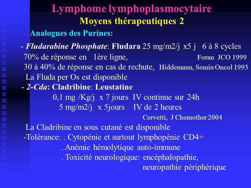 Lymphome lymphoplasmocytaire Moyens thérapeutiques 3 Analogues des Purines: Combinaison avec Cyclophosphamide (FC) ou mitoxantrone (FM): Fluda 25 mg/m2/j + Endoxan 250 mg/m2/j J1-J2-J3 x 4 cycles 52% des patients en première ligne 89% de réponse toxicité modéré Eucker, Anticancer Drugs 2002 Fluda + Mitoxantrone : 42% de réponse > Fluda seule Pott, Ann Haematol 1994