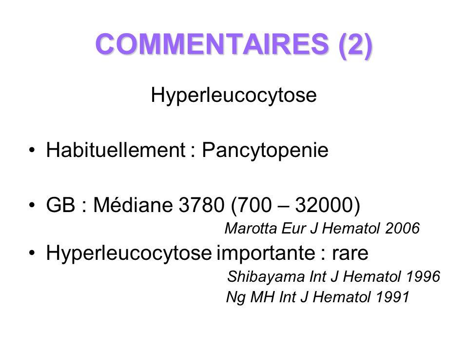 COMMENTAIRES (2) Hyperleucocytose Habituellement : Pancytopenie GB : Médiane 3780 (700 – 32000) Marotta Eur J Hematol 2006 Hyperleucocytose importante