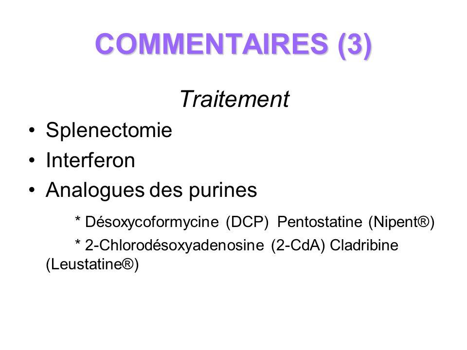 COMMENTAIRES (3) Traitement Splenectomie Interferon Analogues des purines * Désoxycoformycine (DCP) Pentostatine (Nipent®) * 2-Chlorodésoxyadenosine (
