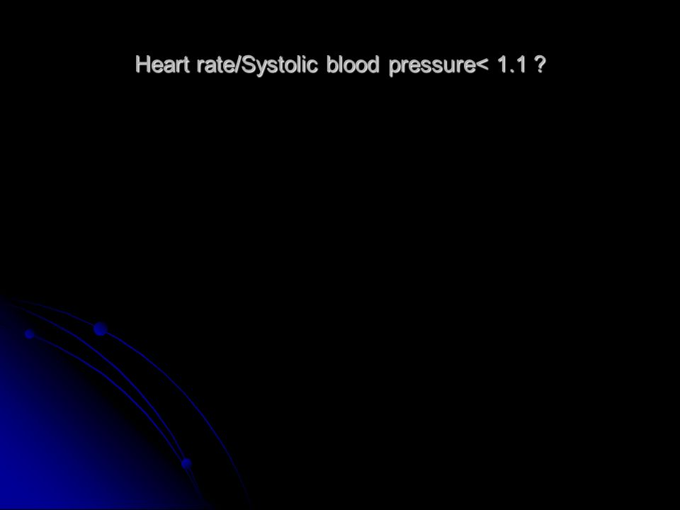 Heart rate/Systolic blood pressure< 1.1 ?
