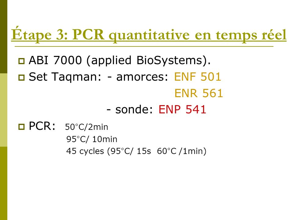 Étape 3: PCR quantitative en temps réel ABI 7000 (applied BioSystems). Set Taqman: - amorces: ENF 501 ENR 561 - sonde: ENP 541 PCR: 50°C/2min 95°C/ 10