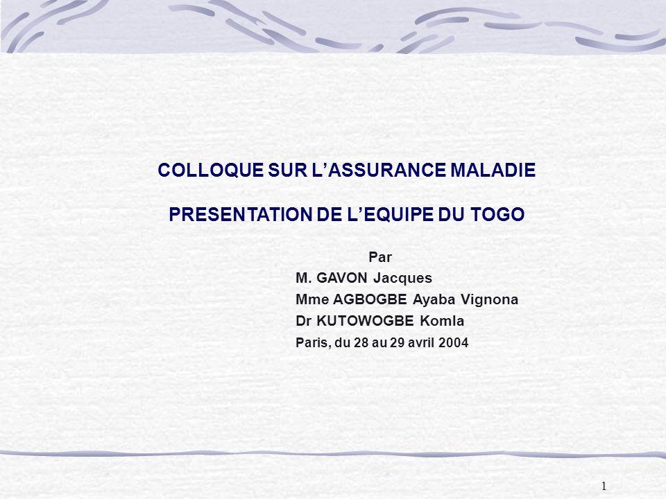 1 COLLOQUE SUR LASSURANCE MALADIE PRESENTATION DE LEQUIPE DU TOGO Par M. GAVON Jacques Mme AGBOGBE Ayaba Vignona Dr KUTOWOGBE Komla Paris, du 28 au 29