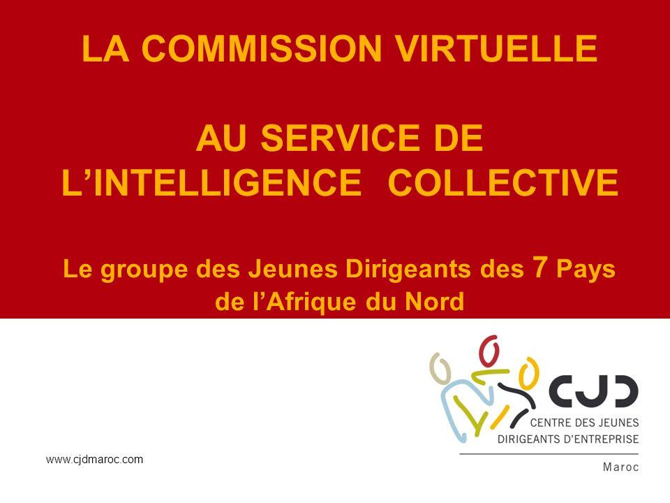 LA COMMISSION VIRTUELLE AU SERVICE DE LINTELLIGENCE COLLECTIVE Le groupe des Jeunes Dirigeants des 7 Pays de lAfrique du Nord www.cjdmaroc.com