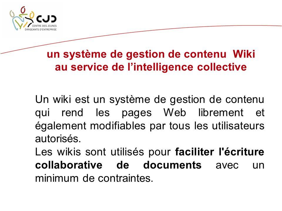 un système de gestion de contenu Wiki au service de lintelligence collective Un wiki est un système de gestion de contenu qui rend les pages Web librement et également modifiables par tous les utilisateurs autorisés.