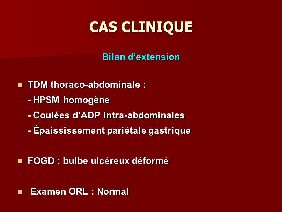 CAS CLINIQUE Bilan dextension TDM thoraco-abdominale : TDM thoraco-abdominale : - HPSM homogène - Coulées dADP intra-abdominales - Épaississement pariétale gastrique FOGD : bulbe ulcéreux déformé FOGD : bulbe ulcéreux déformé Examen ORL : Normal Examen ORL : Normal