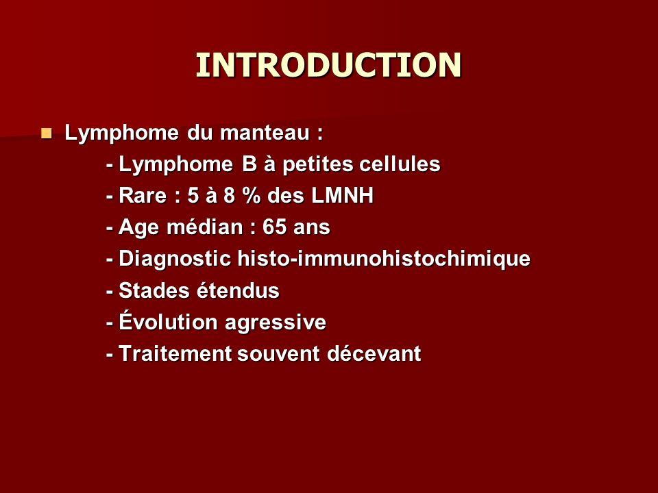 INTRODUCTION Lymphome du manteau : Lymphome du manteau : - Lymphome B à petites cellules - Rare : 5 à 8 % des LMNH - Age médian : 65 ans - Diagnostic