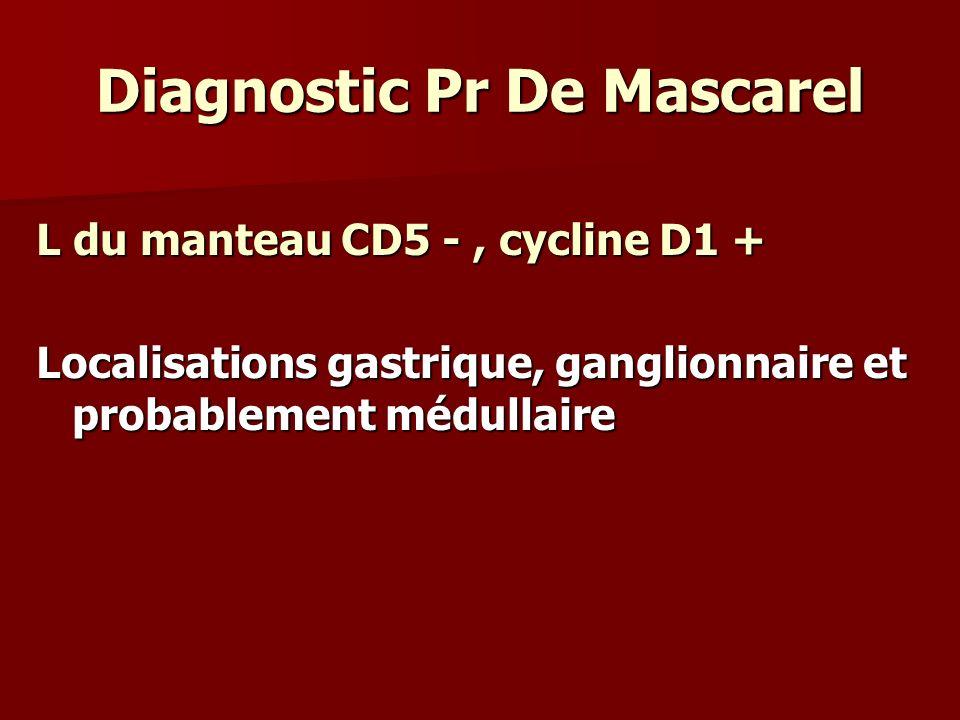 Diagnostic Pr De Mascarel L du manteau CD5 -, cycline D1 + Localisations gastrique, ganglionnaire et probablement médullaire