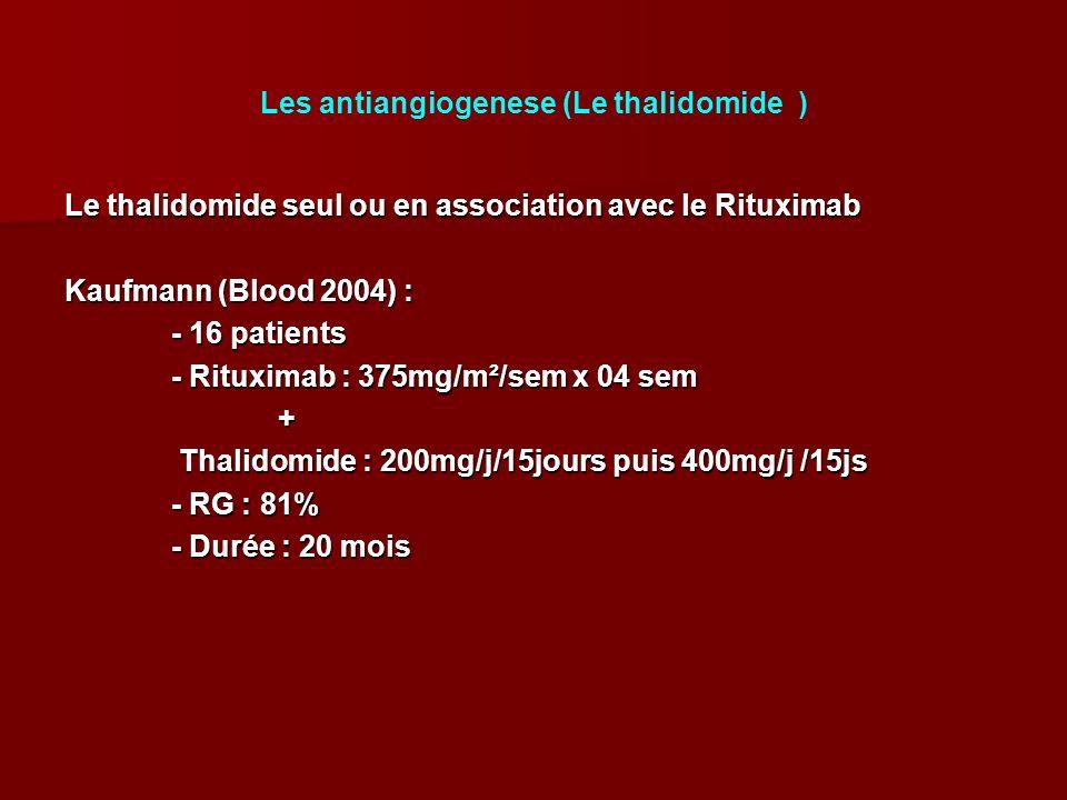 Les antiangiogenese (Le thalidomide ) Le thalidomide seul ou en association avec le Rituximab Kaufmann (Blood 2004) : - 16 patients - Rituximab : 375mg/m²/sem x 04 sem + Thalidomide : 200mg/j/15jours puis 400mg/j /15js Thalidomide : 200mg/j/15jours puis 400mg/j /15js - RG : 81% - Durée : 20 mois