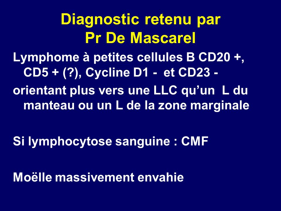 Diagnostic retenu par Pr De Mascarel Lymphome à petites cellules B CD20 +, CD5 + (?), Cycline D1 - et CD23 - orientant plus vers une LLC quun L du man