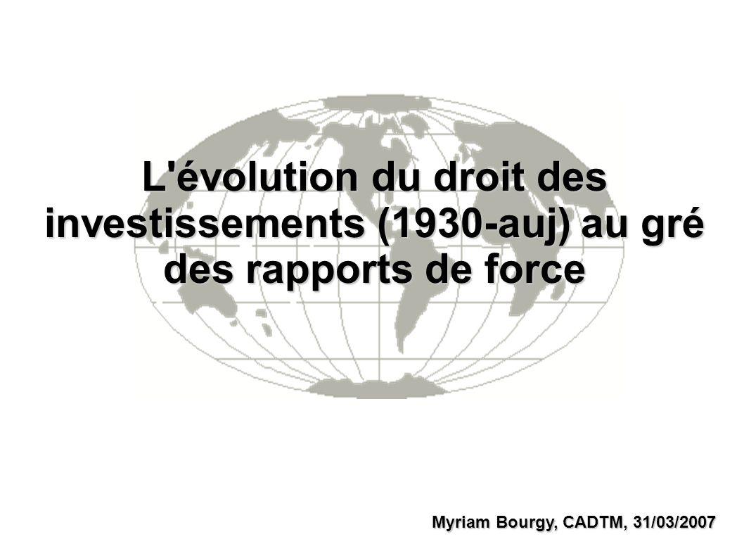 L évolution du droit des investissements (1930-auj) au gré des rapports de force Myriam Bourgy, CADTM, 31/03/2007